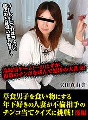 矢田真由美 - 草食男子を食い物にする年下好きの人妻が不倫相手のチンコ当てクイズに挑戦!当たれば豪華不倫旅行をプレゼント!間違えたら彼氏の目の前で羞恥罰ゲーム!後編